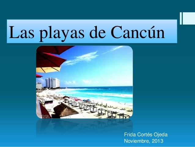 Las playas de Cancún  Frida Cortés Ojeda Noviembre, 2013