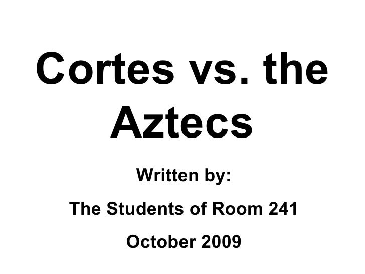 Cortes vs. the Aztecs Written by: The Students of Room 241 October 2009