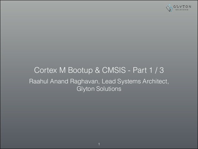 Cortex M Bootup & CMSIS - Part 1 / 3 Raahul Anand Raghavan, Lead Systems Architect, Glyton Solutions !1