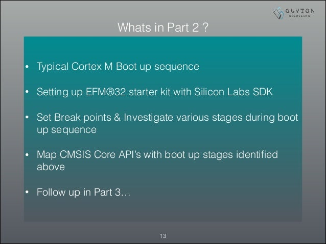 Whats in Part 2 ? !13 • Typical Cortex M Boot up sequence • Setting up EFM®32 starter kit with Silicon Labs SDK • Set Brea...