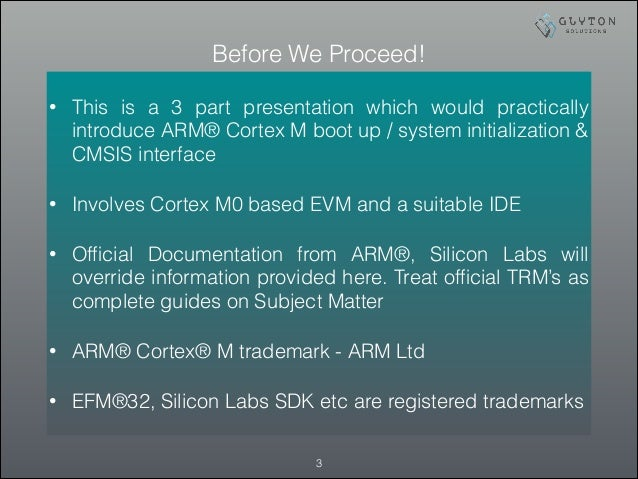 Before We Proceed! • This is a 3 part presentation which would practically introduce ARM® Cortex M boot up / system initia...