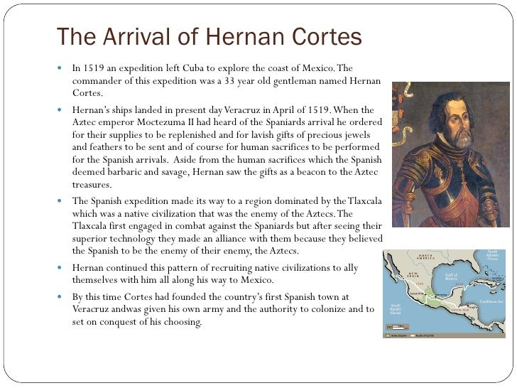The Arrival of Hernan Cortes    In 1519 an expedition left Cuba to explore the coast of Mexico. The     commander of this...