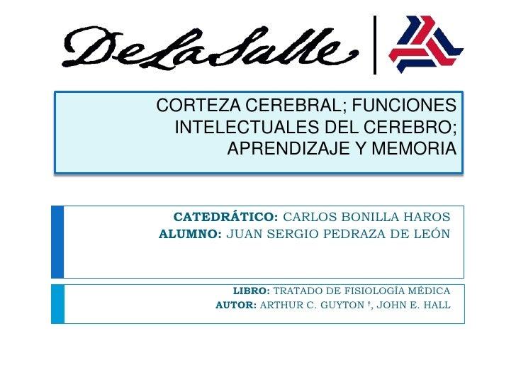 CORTEZA CEREBRAL; FUNCIONES INTELECTUALES DEL CEREBRO; APRENDIZAJE Y MEMORIA<br />CATEDRÁTICO: CARLOS BONILLA HAROS<br />A...