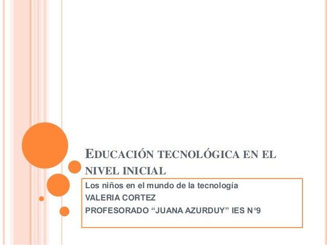 """EDUCACIÓN TECNOLÓGICA EN EL NIVEL INICIAL Los niños en el mundo de la tecnología VALERIA CORTEZ PROFESORADO """"JUANA AZURDUY..."""
