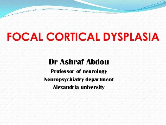 FOCAL CORTICAL DYSPLASIA Dr Ashraf Abdou Professor of neurology Neuropsychiatry department Alexandria university