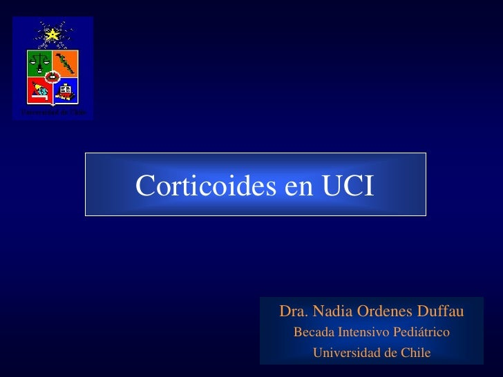 Corticoides en UCI          Dra. Nadia Ordenes Duffau           Becada Intensivo Pediátrico              Universidad de Ch...