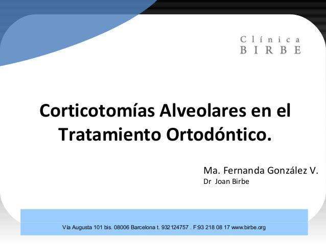 Corticotomías Alveolares en el Tratamiento Ortodóntico. Ma. Fernanda González V. Dr Joan Birbe Vía Augusta 101 bis. 08006 ...
