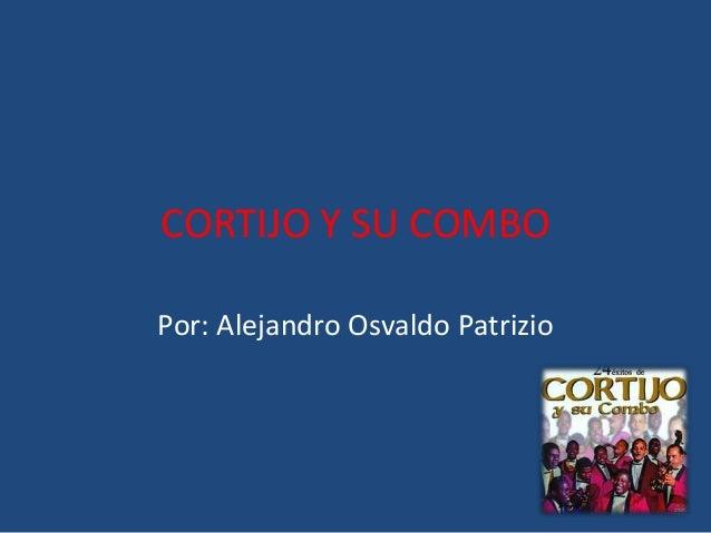 CORTIJO Y SU COMBO Por: Alejandro Osvaldo Patrizio