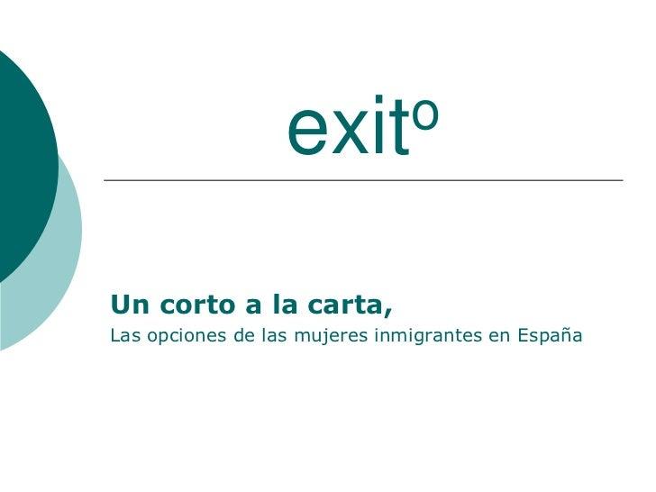 exito<br />Un corto a la carta,<br />Las opciones de las mujeres inmigrantes en España<br />