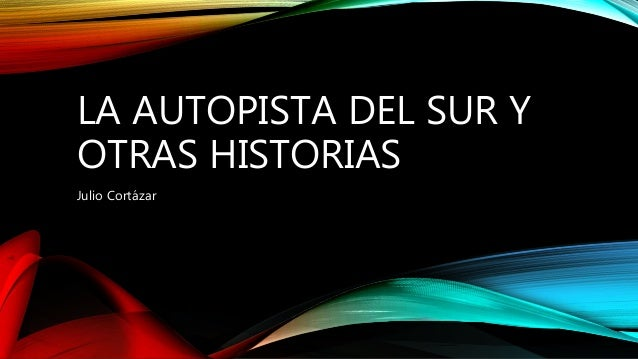 LA AUTOPISTA DEL SUR Y OTRAS HISTORIAS Julio Cortázar
