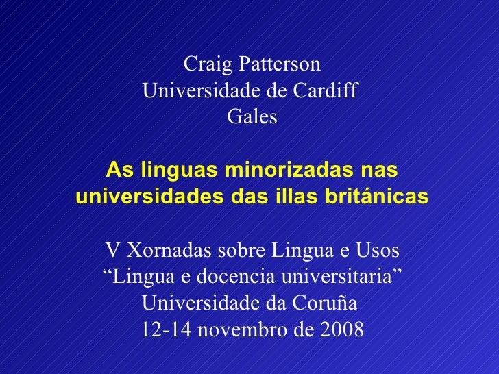 Craig Patterson Universidade de Cardiff  Gales  As linguas minorizadas nas universidades das illas británicas V Xornadas ...