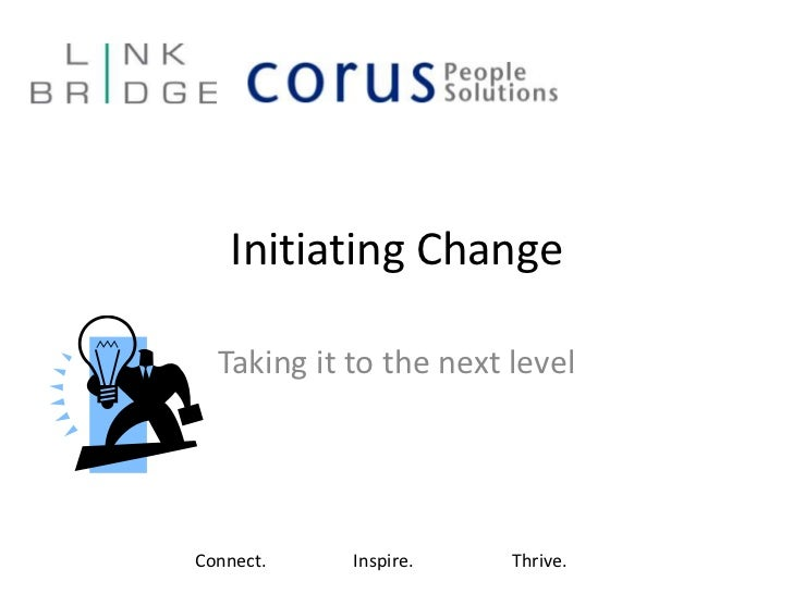 Initiating Change<br />Taking it to the next level<br />Connect.Inspire.Thrive.<br />