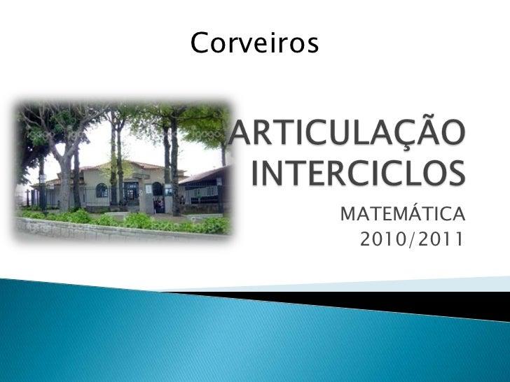 ARTICULAÇÃO INTERCICLOS<br />MATEMÁTICA<br />2010/2011<br />Corveiros<br />