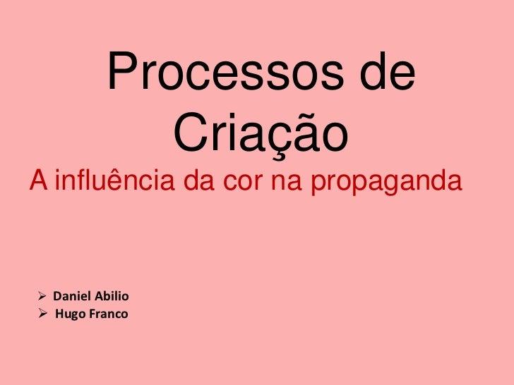 Processos de              CriaçãoA influência da cor na propaganda Daniel Abilio Hugo Franco