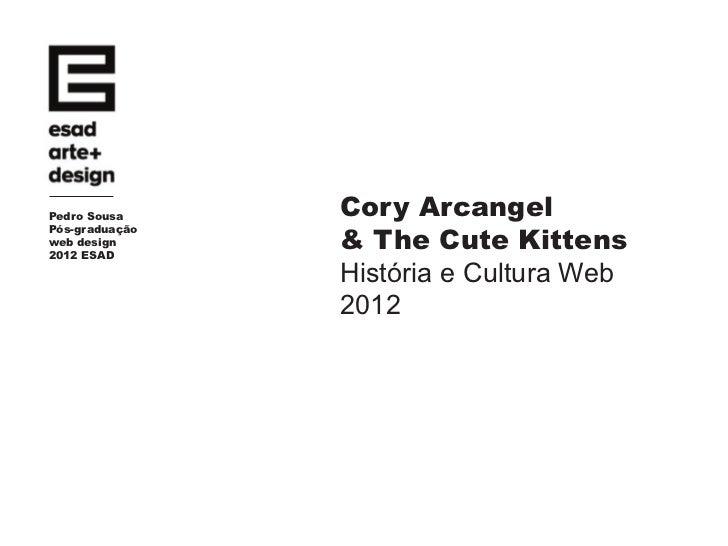 Pedro Sousa     Cory Arcangel                & The Cute KittensPós-graduaçãoweb design2012 ESAD                História e ...