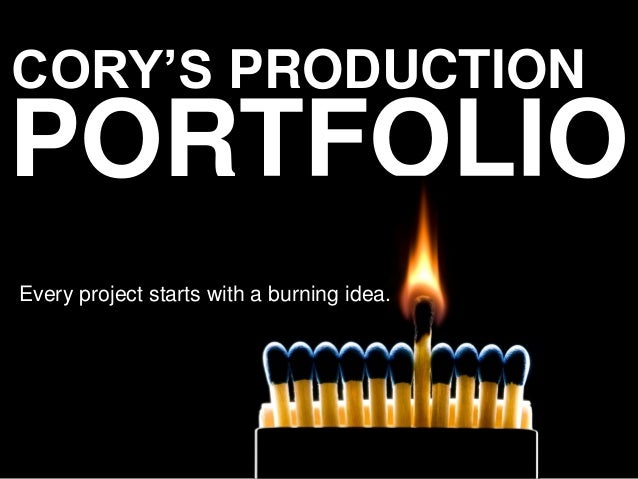 CORY'S PRODUCTION  PORTFOLIO Every project starts with a burning idea.