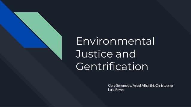 Environmental Justice and Gentrification Cory Seremetis, Aseel Alharthi, Christopher Luis-Reyes
