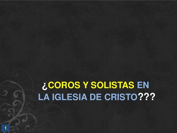 ¿COROS Y SOLISTAS EN<br /> LA IGLESIA DE CRISTO???<br />1<br />