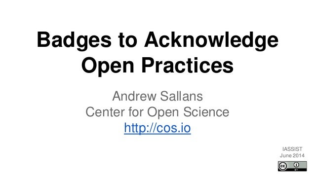 Badges to Acknowledge Open Practices Andrew Sallans Center for Open Science http://cos.io IASSIST June 2014