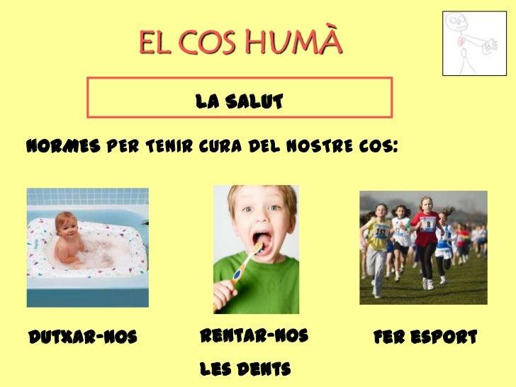 EL COS HUMÀ                LA SALUTNORMES PER TENIR CURA DEL NOSTRE COS:Dutxar-nos       Rentar-nos       Fer esport      ...