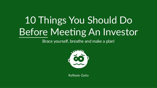 10 Things You Should Do Before Mee6ng An Investor Brace yourself, breathe and make a plan! Raffaele Gaito