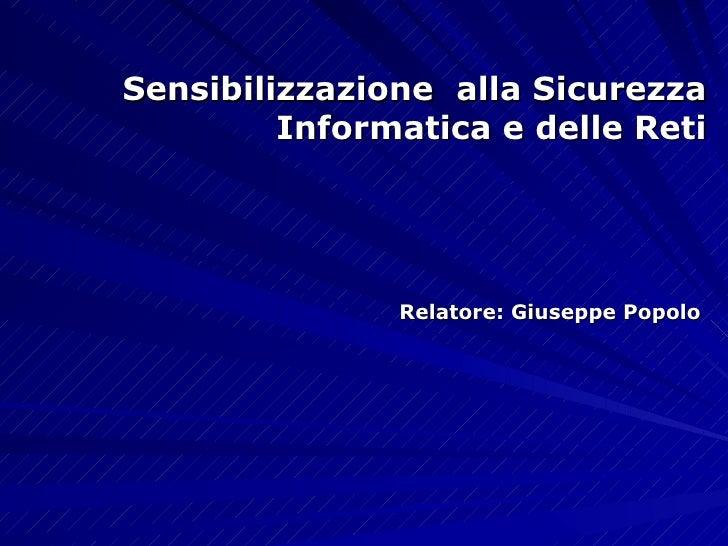 Sensibilizzazione   alla Sicurezza   Informatica e delle Reti Relatore: Giuseppe Popolo