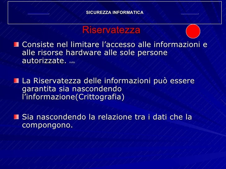 Riservatezza <ul><li>Consiste nel limitare l'accesso alle informazioni e alle risorse hardware alle sole persone autorizza...