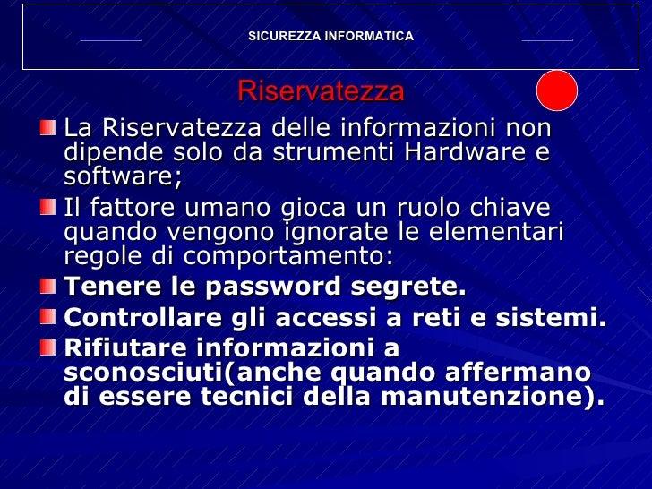 Riservatezza <ul><li>La Riservatezza delle informazioni non dipende solo da strumenti Hardware e software; </li></ul><ul><...