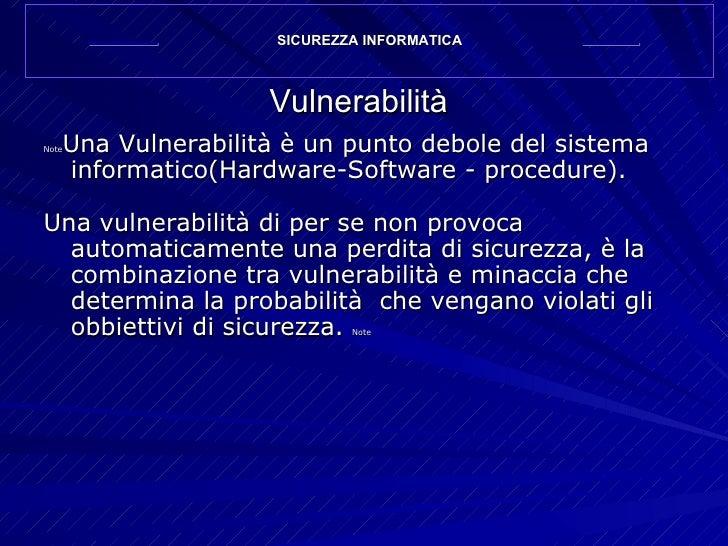 Vulnerabilità <ul><li>Note Una Vulnerabilità è un punto debole del sistema informatico(Hardware-Software - procedure). </l...