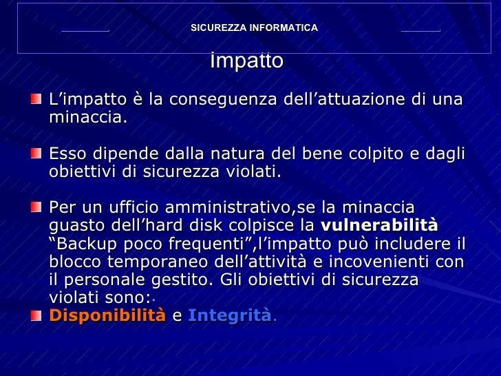 Impatto <ul><li>L'impatto è la conseguenza dell'attuazione di una minaccia. </li></ul><ul><li>Esso dipende dalla natura de...