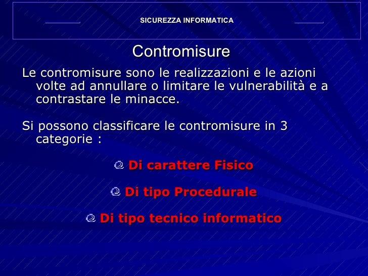 Contromisure <ul><li>Le contromisure sono le realizzazioni e le azioni volte ad annullare o limitare le vulnerabilità e a ...