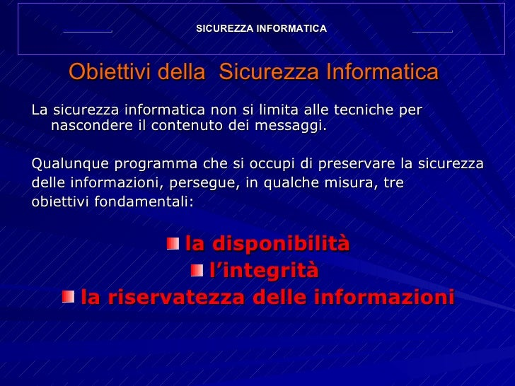 Obiettivi   della  Sicurezza Informatica <ul><li>La sicurezza informatica non si limita alle tecniche per nascondere il co...