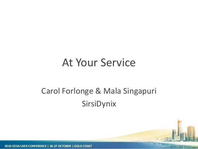 2010 COSA USER CONFERENCE | 26-27 OCTOBER | GOLD COAST At Your Service Carol Forlonge & Mala Singapuri SirsiDynix