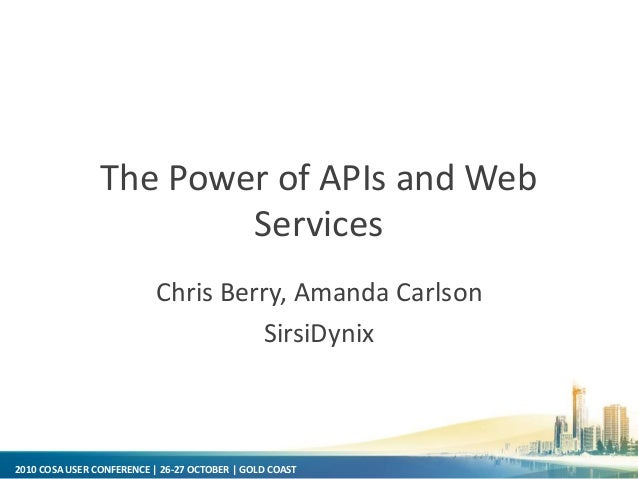 2010 COSA USER CONFERENCE | 26-27 OCTOBER | GOLD COAST The Power of APIs and Web Services Chris Berry, Amanda Carlson Sirs...