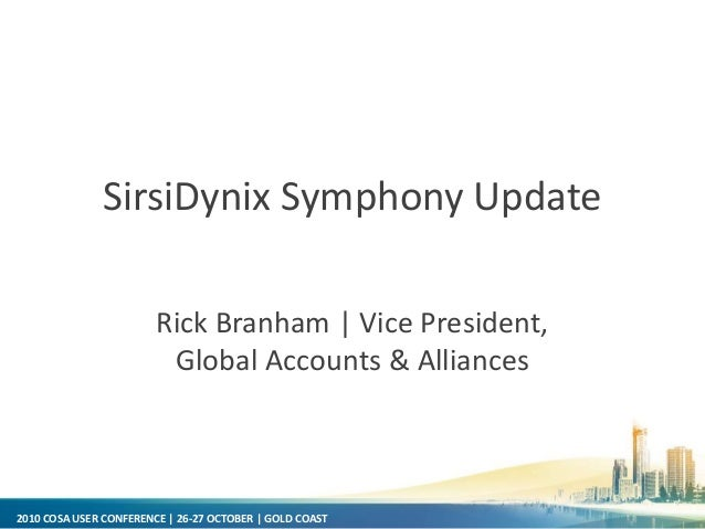2010 COSA USER CONFERENCE | 26-27 OCTOBER | GOLD COAST SirsiDynix Symphony Update Rick Branham | Vice President, Global Ac...