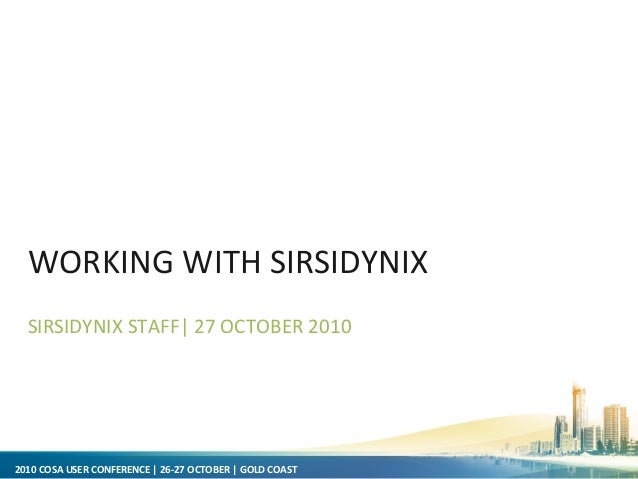 2010 COSA USER CONFERENCE | 26-27 OCTOBER | GOLD COAST WORKING WITH SIRSIDYNIX SIRSIDYNIX STAFF| 27 OCTOBER 2010