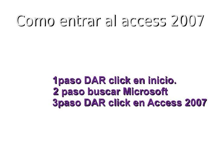 Como entrar al access 2007     1paso DAR click en inicio.     2 paso buscar Microsoft     3paso DAR click en Access 2007