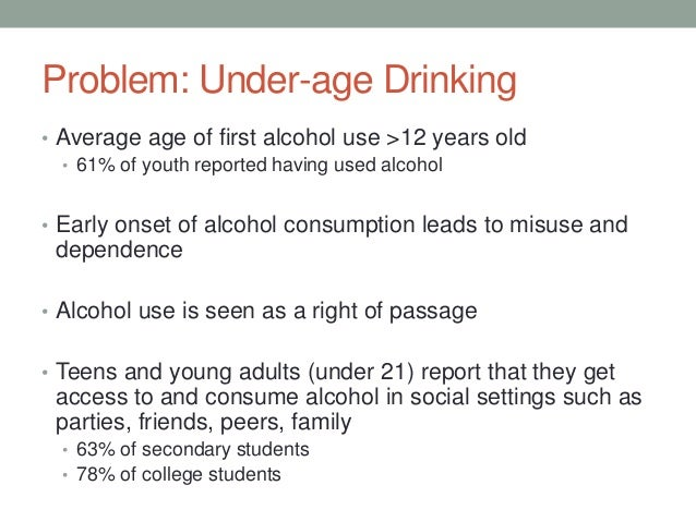 Problem: Under-age Drinking • Average age of first alcohol use >12 years old • 61% of youth reported having used alcohol •...