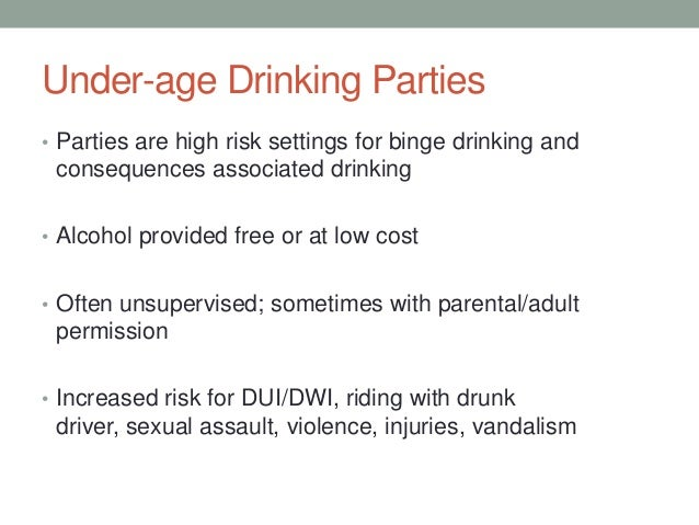 Under-age Drinking Parties • Parties are high risk settings for binge drinking and consequences associated drinking • Alco...