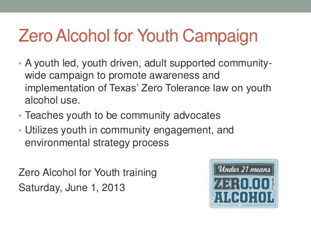 Zero Alcohol for Youth Campaign • A youth led, youth driven, adult supported community- wide campaign to promote awareness...