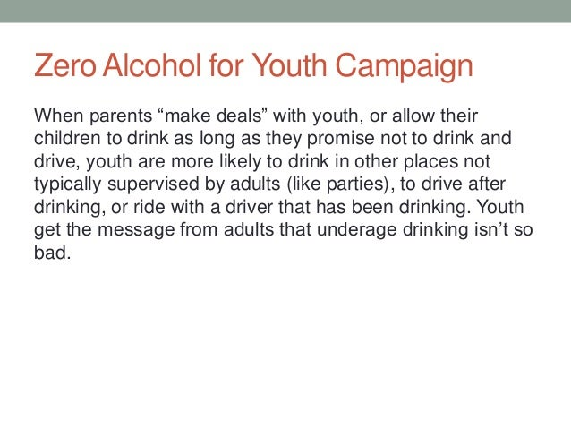 """Zero Alcohol for Youth Campaign When parents """"make deals"""" with youth, or allow their children to drink as long as they pro..."""