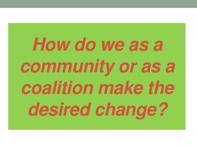 How do we as a community or as a coalition make the desired change?