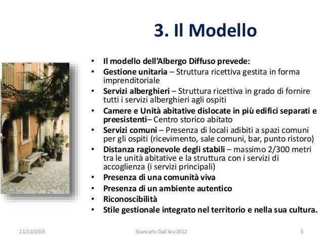 3. Il Modello 21/12/2015 5Giancarlo Dall'Ara 2012 • Il modello dell'Albergo Diffuso prevede: • Gestione unitaria – Struttu...