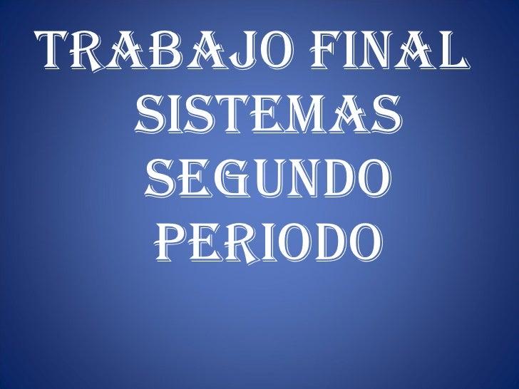<ul><li>TRABAJO FINAL  SISTEMAS SEGUNDO PERIODO </li></ul>