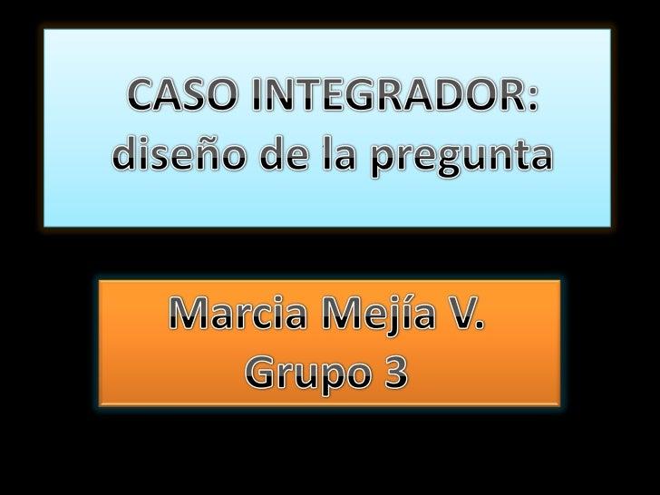 ,<br />CASO INTEGRADOR: diseño de la pregunta<br />Marcia Mejía V.<br />Grupo 3<br />