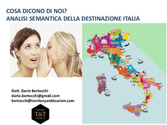 COSA DICONO DI NOI?  ANALISI SEMANTICA DELLA DESTINAZIONE ITALIA  Dott. Dario Bertocchi  dario.bertocchi@gmail.com  bertoc...