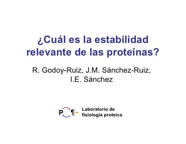 ¿Cuál es la estabilidad relevante de las proteínas?  R. Godoy-Ruiz, J.M. Sánchez-Ruiz,            I.E. Sánchez            ...