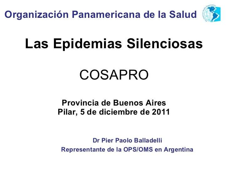 Las Epidemias Silenciosas COSAPRO Provincia de Buenos Aires Pilar, 5 de diciembre de 2011 Organización Panamericana de la ...