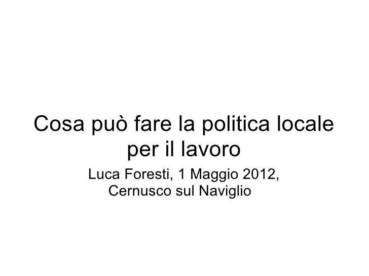 Cosa può fare la politica locale        per il lavoro     Luca Foresti, 1 Maggio 2012,       Cernusco sul Naviglio