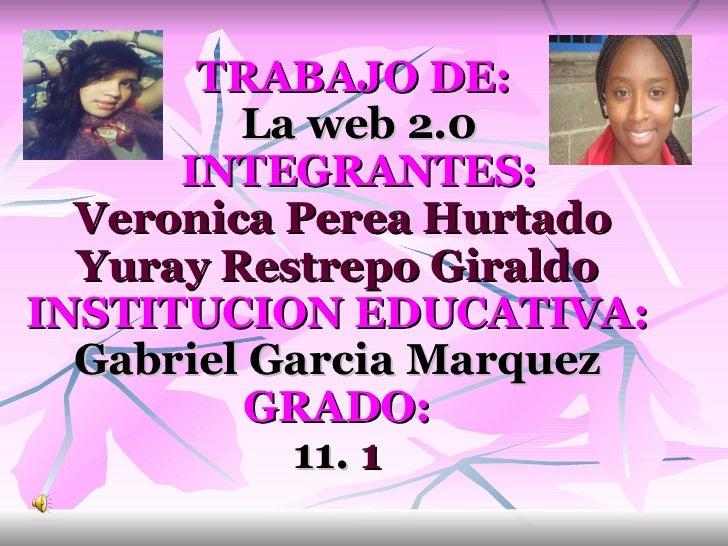TRABAJO DE: La web 2.0  INTEGRANTES: Veronica Perea Hurtado Yuray Restrepo Giraldo  INSTITUCION EDUCATIVA: Ga...